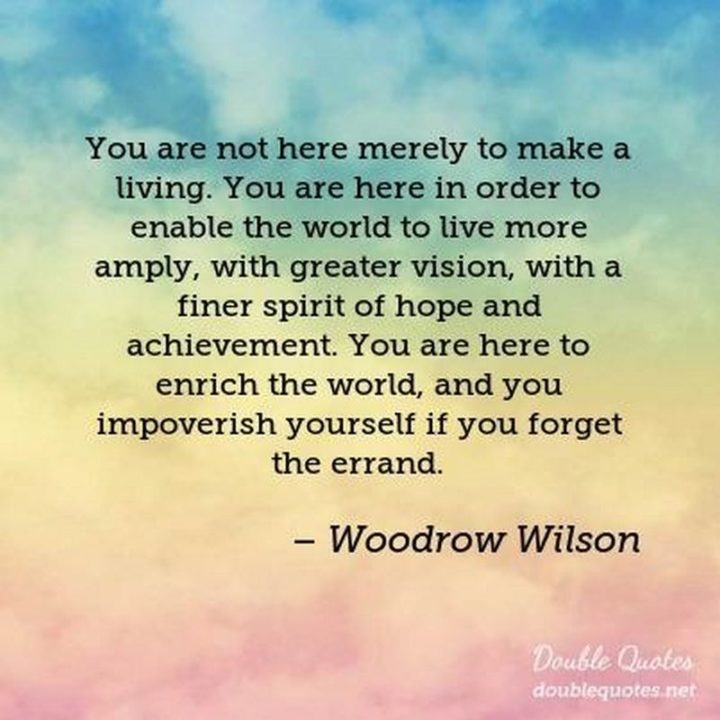 """39 Hope Quotes - """"You are not here merely to make a living. You are here in order to enable the world to live more amply, with greater vision, with a finer spirit of hope and achievement. You are here to enrich the world, and you impoverish yourself if you forget the errand."""" - Woodrow Wilson"""