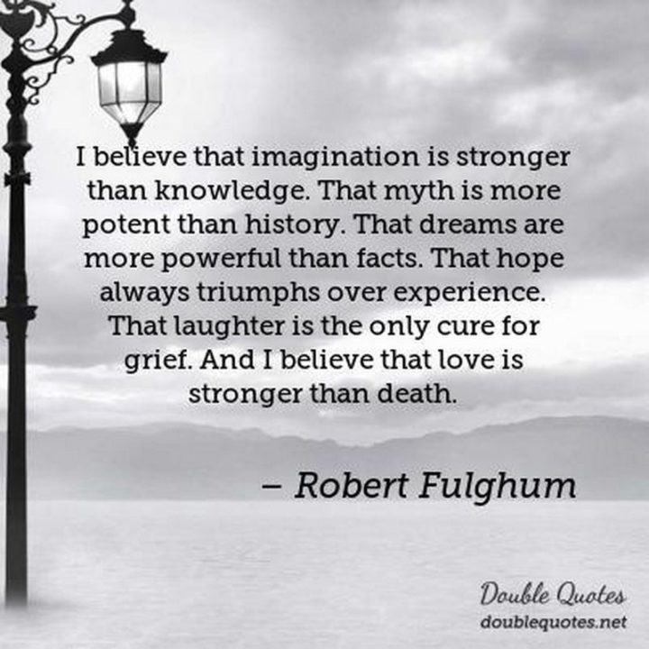 """39 Hope Quotes - """"I believe that imagination is stronger than knowledge. That myth is more potent than history. That dreams are more powerful than facts. That hope always triumphs over experience. That laughter is the only cure for grief. And I believe that love is stronger than death."""" - Robert Fulghum"""