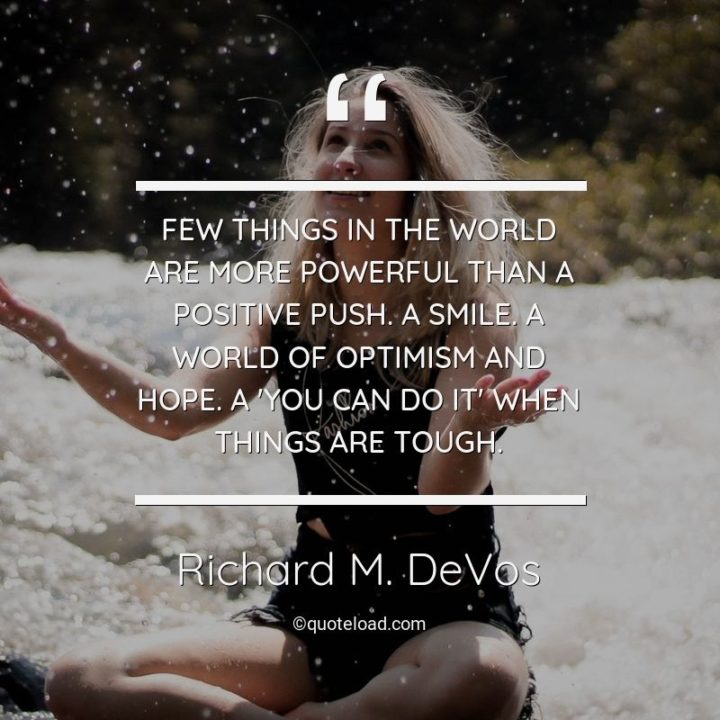 """39 Hope Quotes - """"Few things in the world are more powerful than a positive push. A smile. A world of optimism and hope. A 'you can do it' when things are tough."""" - Richard M. DeVos"""