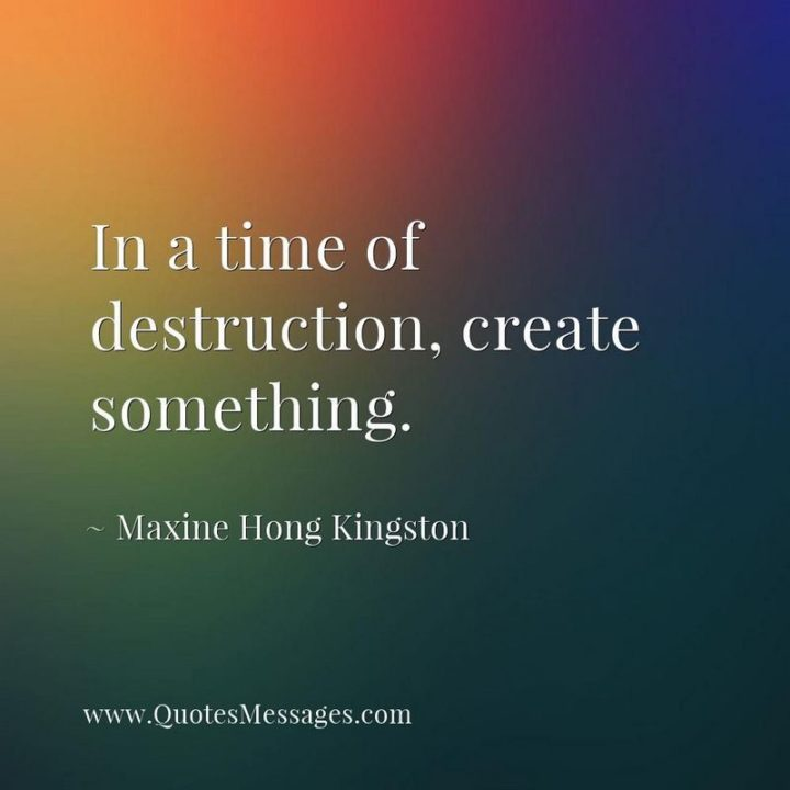 """39 Hope Quotes - """"In a time of destruction, create something."""" - Maxine Hong Kingston"""
