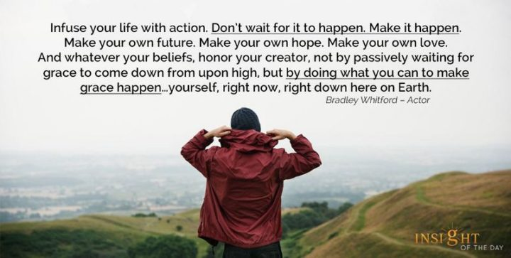 """39 Hope Quotes - """"Infuse your life with action. Don't wait for it to happen. Make it happen. Make your own future. Make your own hope. Make your own love. And whatever your beliefs, honor your creator, not by passively waiting for grace to come down from upon high, but by doing what you can to make grace happen...yourself, right now, right down here on Earth."""" - Bradley Whitford"""