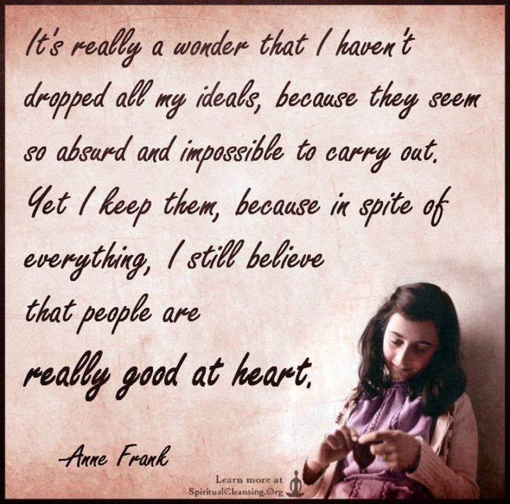 """39 Hope Quotes - """"It's really a wonder that I haven't dropped all my ideals, because they seem so absurd and impossible to carry out. Yet I keep them because, in spite of everything, I still believe that people are really good at heart."""" - Anne Frank"""