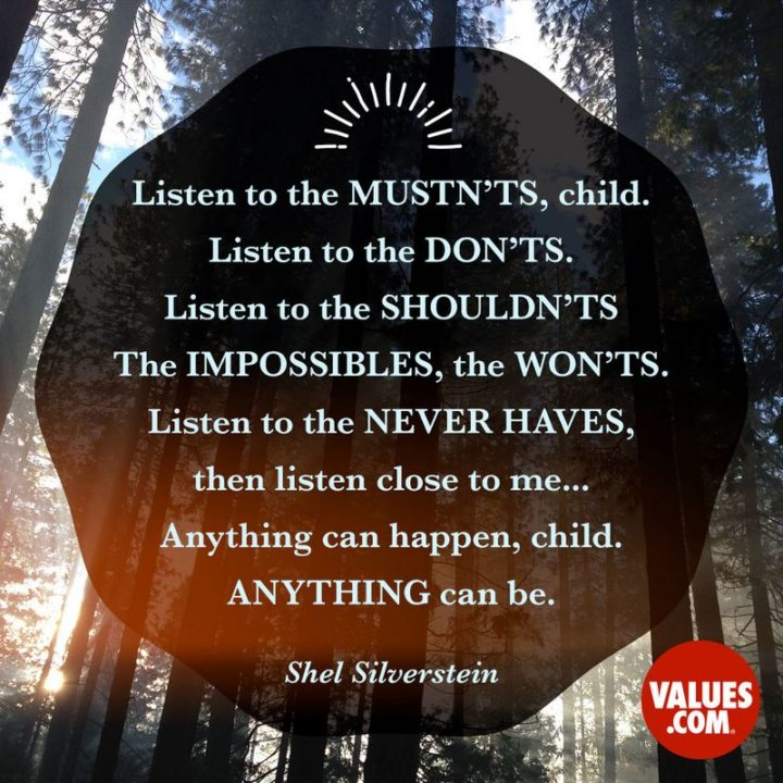 """39 Hope Quotes - """"Listen to the mustn'ts, child. Listen to the don'ts. Listen to the shouldn'ts, the impossibles, the won'ts. Listen to the never haves, then listen close to me... Anything can happen, child. Anything can be."""" - Shel Silverstein"""