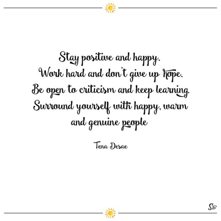 """39 Hope Quotes - """"Stay positive and happy. Work hard and don't give up hope. Be open to criticism and keep learning. Surround yourself with happy, warm and genuine people."""" - Tena Desae"""