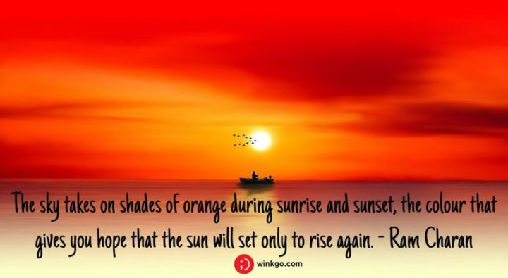 """39 Hope Quotes - """"The sky takes on shades of orange during sunrise and sunset, the colour that gives you hope that the sun will set only to rise again."""" - Ram Charan"""
