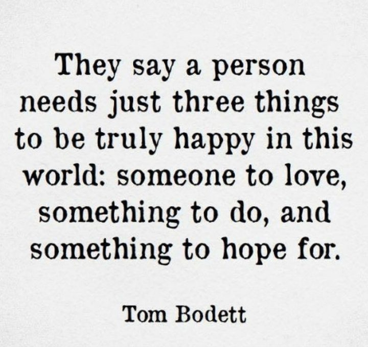 """39 Hope Quotes - """"They say a person needs just three things to be truly happy in this world: someone to love, something to do, and something to hope for."""" - Tom Bodett"""