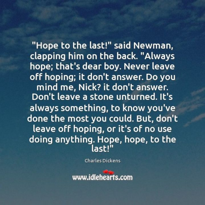 """39 Hope Quotes - """"'Hope to the last!' said Newman, clapping him on the back. 'Always hope; that's dear boy. Never leave off hoping; it don't answer. Do you mind me, Nick? it don't answer. Don't leave a stone unturned. It's always something, to know you've done the most you could. But, don't leave off hoping, or it's of no use doing anything. Hope, hope, to the last!'"""" - Charles Dickens"""