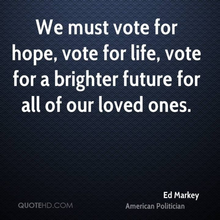 """39 Hope Quotes - """"We must vote for hope, vote for life, vote for a brighter future for all of our loved ones."""" - Ed Markey"""