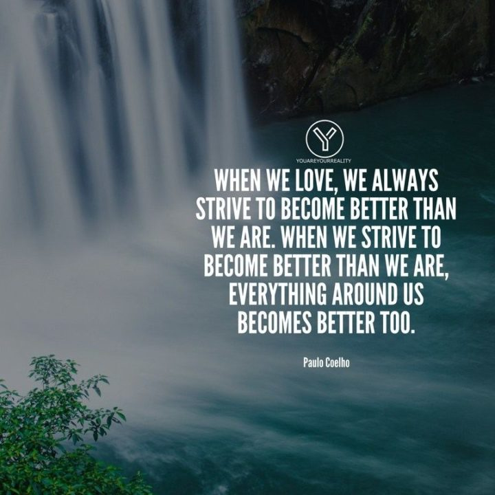 """39 Hope Quotes - """"When we love, we always strive to become better than we are. When we strive to become better than we are, everything around us becomes better too."""" - Paulo Coelho"""