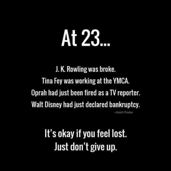 "61 Life Quotes with Beautiful Images - ""At 23...J. K. Rowling was broke. Tina Fey was working at the YMCA. Oprah had just been fired as a TV reporter. Walt Disney had just declared bankruptcy. It's okay if you feel lost. Just don't give up."""