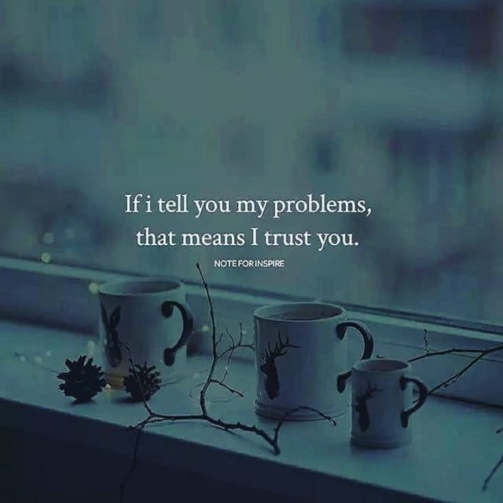 "61 Life Quotes with Beautiful Images - ""If I tell you my problems, that means I trust you."""