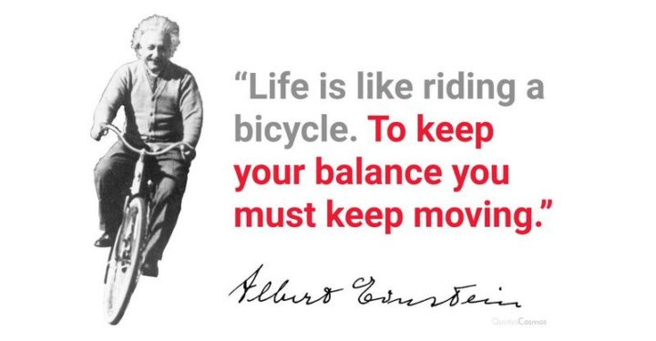 "61 Life Quotes with Beautiful Images - ""Life is like riding a bicycle. To keep your balance you must keep moving."" - Albert Einstein"