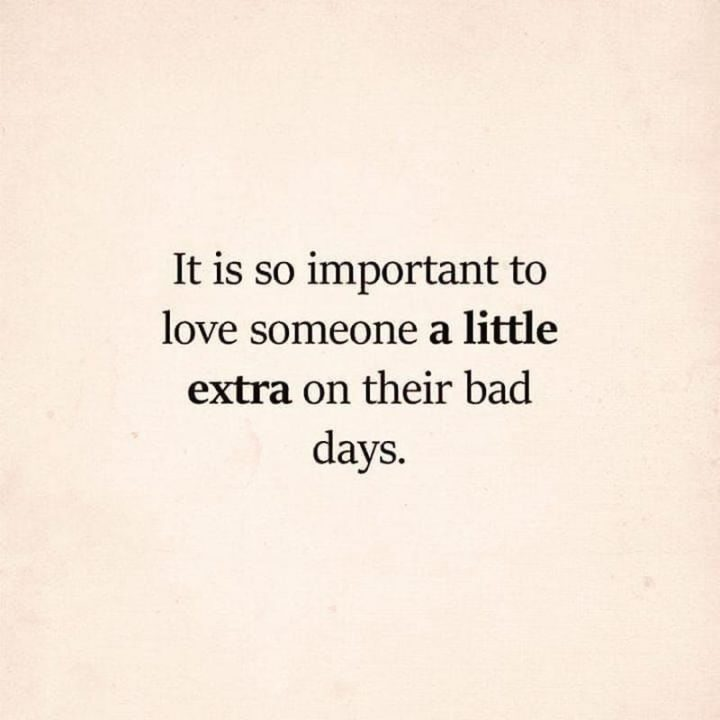 "61 Life Quotes with Beautiful Images - ""It is so important to love someone a little extra on their bad days."""