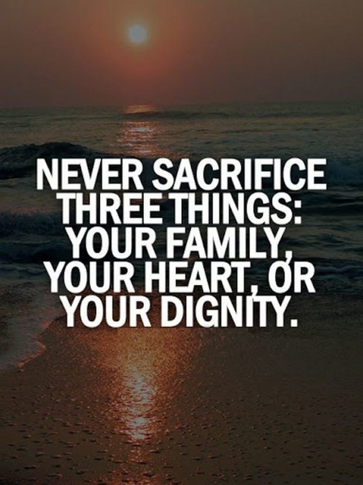 "61 Life Quotes with Beautiful Images - ""Never sacrifice three things: Your family, your heart, or your dignity."""