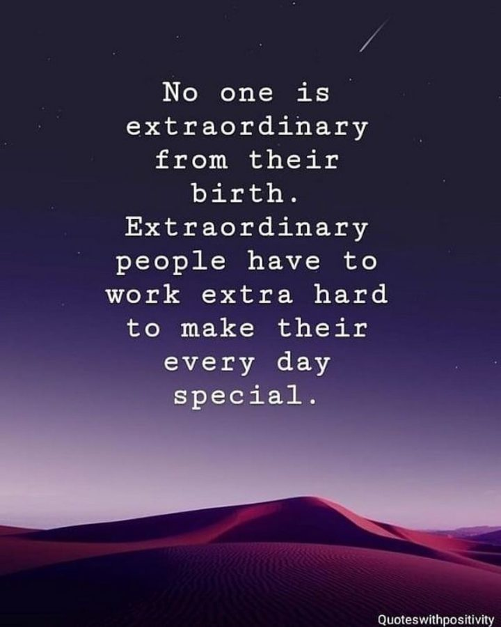 "61 Life Quotes with Beautiful Images - ""No one is extraordinary from their birth. Extraordinary people have to work extra hard to make their every day special."""