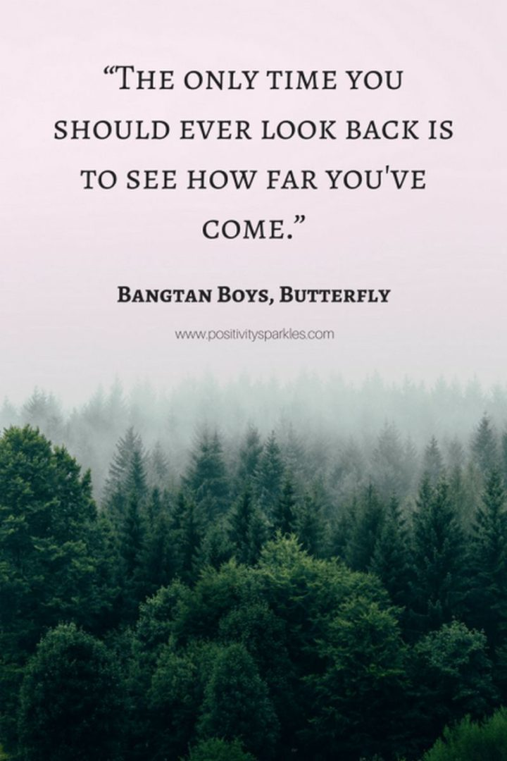 "61 Life Quotes with Beautiful Images - ""The only time you should ever look back is to see how far you've come."" - Bangtan Boys, Butterfly"