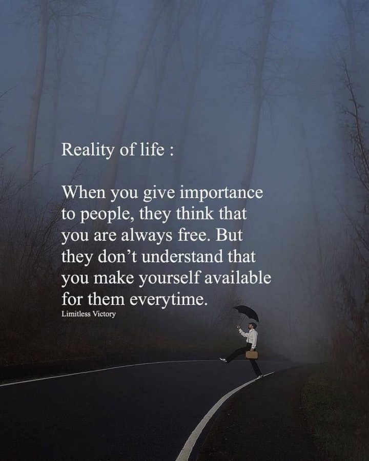 "61 Life Quotes with Beautiful Images - ""Reality of life: When you give importance to people, they think that you are always free. But they don't understand that you make yourself available for them every time."""