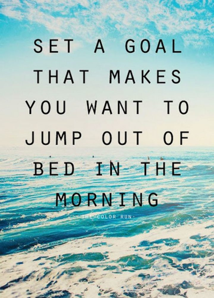 "61 Life Quotes with Beautiful Images - ""Set a goal that makes you want to jump out of bed in the morning."""