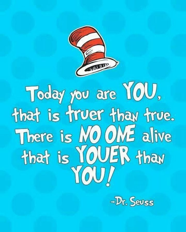 "61 Life Quotes with Beautiful Images - ""Today you are you, that is truer than true. There is no one alive that is youer than you!"" - Dr. Seuss"