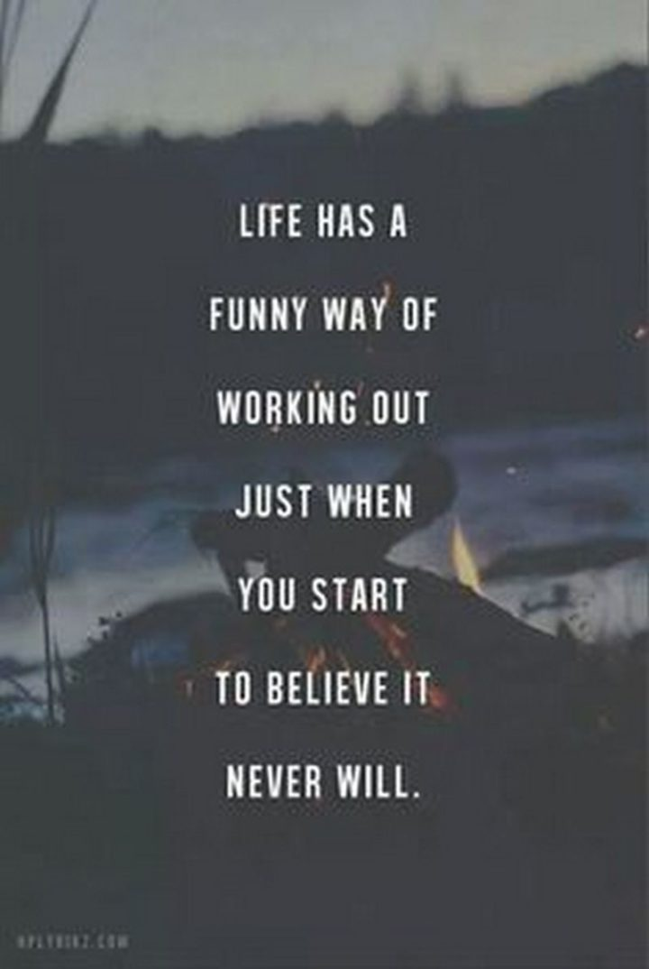 "61 Life Quotes with Beautiful Images - ""Life has a funny way of working out just when you start to believe it never will."""