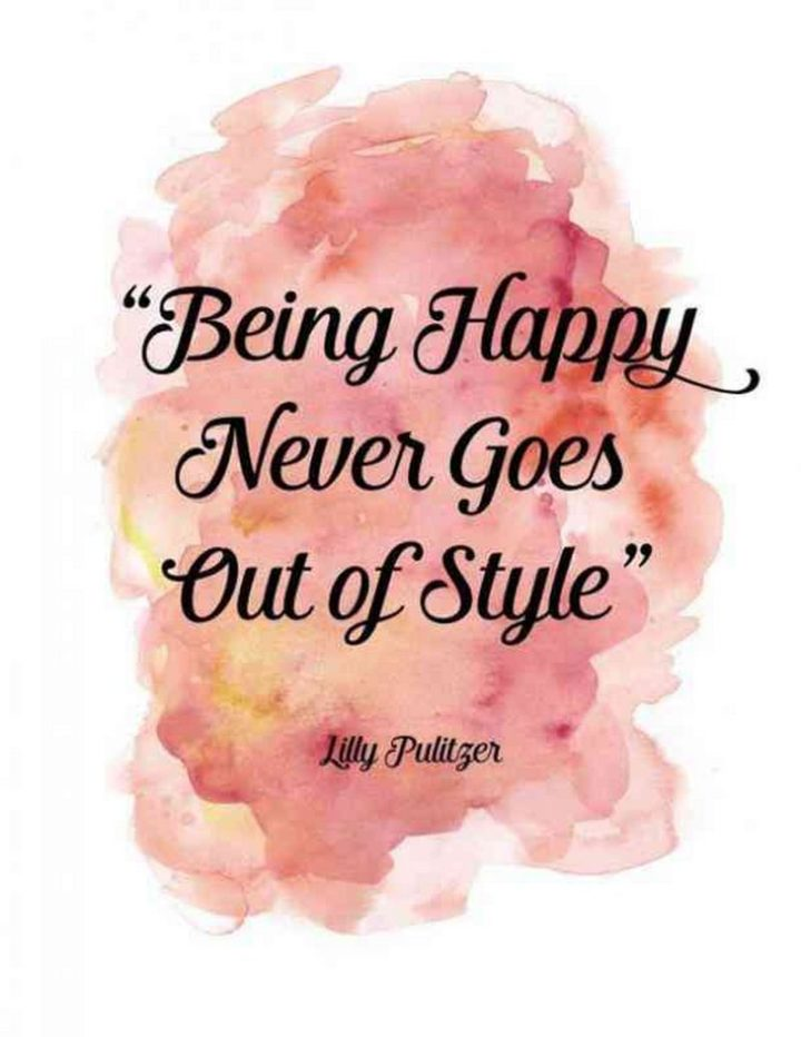 "59 Positive Memes - ""Being happy never goes out of style."" - Lilly Pulitzer"
