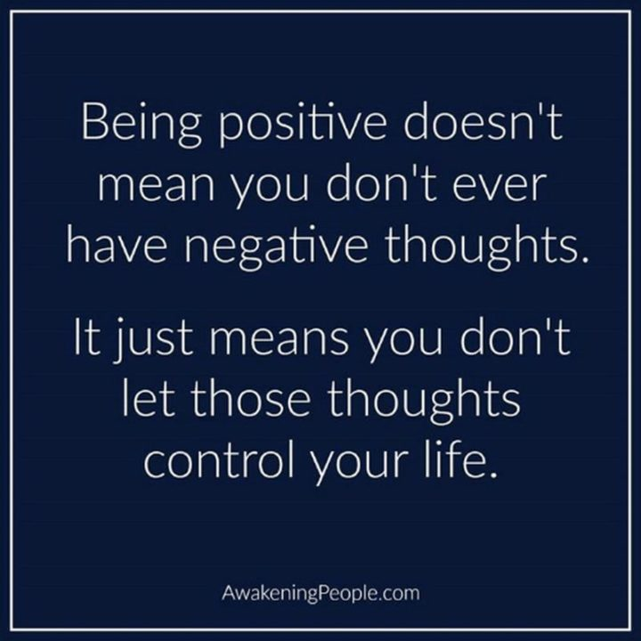 "59 Positive Memes - ""Being positive doesn't mean you don't ever have negative thoughts. It just means you don't let those thoughts control your life."""