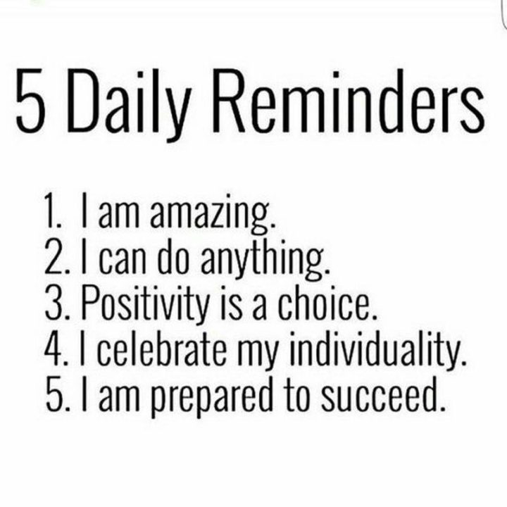 "59 Positive Memes - ""5 daily reminders: 1) I am amazing. 2) I can do anything. 3) Positivity is a choice. 4) I celebrate my individuality. 5) I am prepared to succeed."""