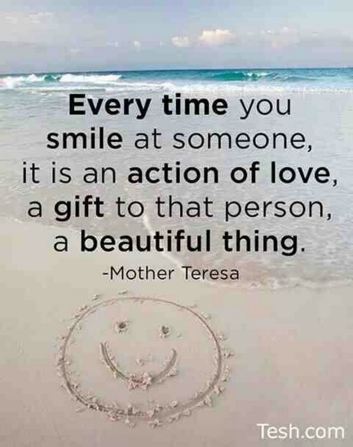 "59 Positive Memes - ""Every time you smile at someone, it is an action of love, a gift to that person, a beautiful thing."" - Mother Teresa"
