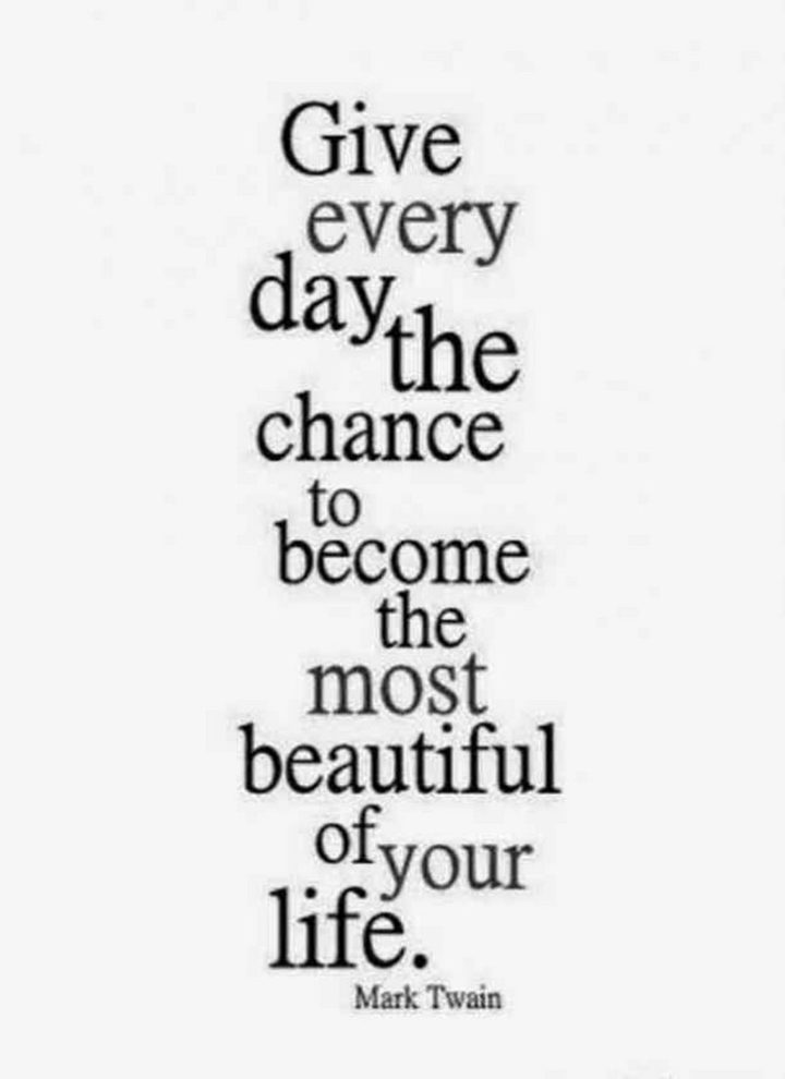 "59 Positive Memes - ""Give every day the chance to become the most beautiful of your life."" - Mark Twain"