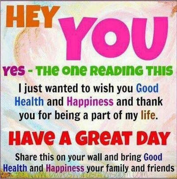 "59 Positive Memes - ""Hey, you. Yes - The one reading this. I just wanted to wish you good health and happiness and thank you for being a part of my life. Have a great day. Share this on your wall and bring good health and happiness to your family and friends."""