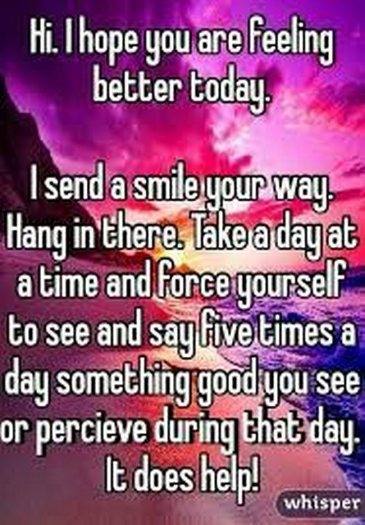 "59 Positive Memes - ""Hi. I hope you are feeling better today. I send a smile your way. Hang in there. Take a day at a time and force yourself to see and say five times a day something good you see or perceive during that day. It does help!"""