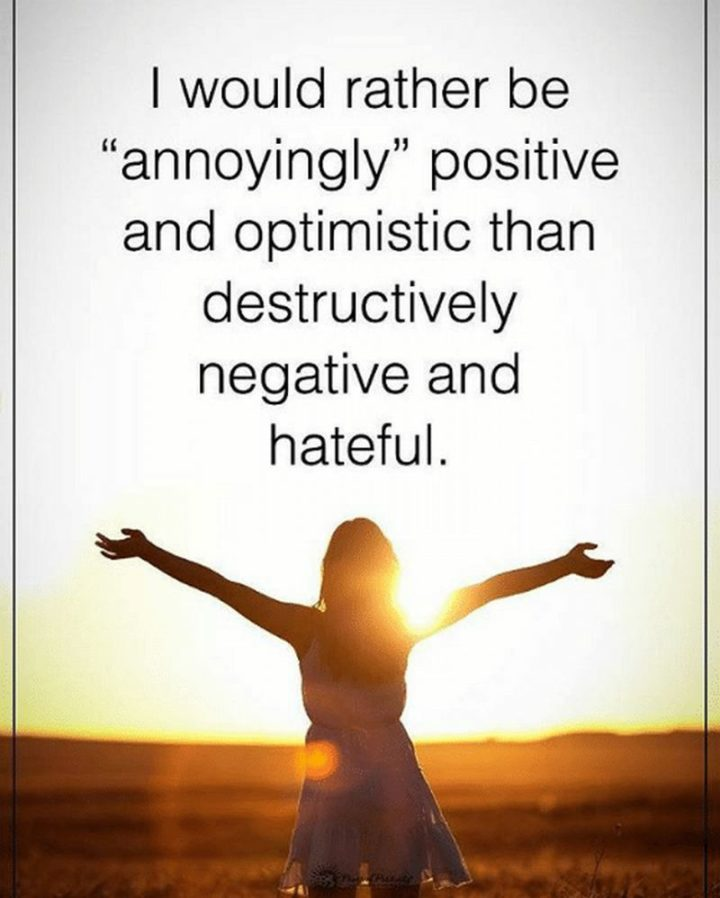 "59 Positive Memes - ""I would rather be 'annoyingly' positive and optimistic than destructively negative and hateful."""