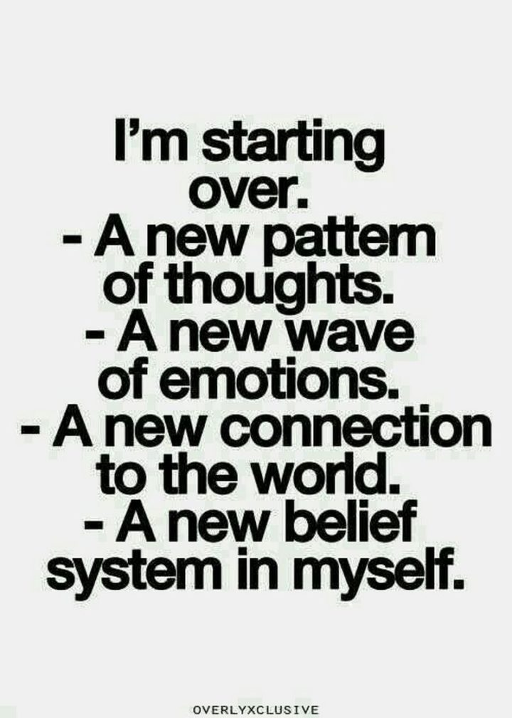 "59 Positive Memes - ""I'm starting over. A new pattern of thoughts. A new wave of emotions. A new connection to the world. A new belief system in myself."""