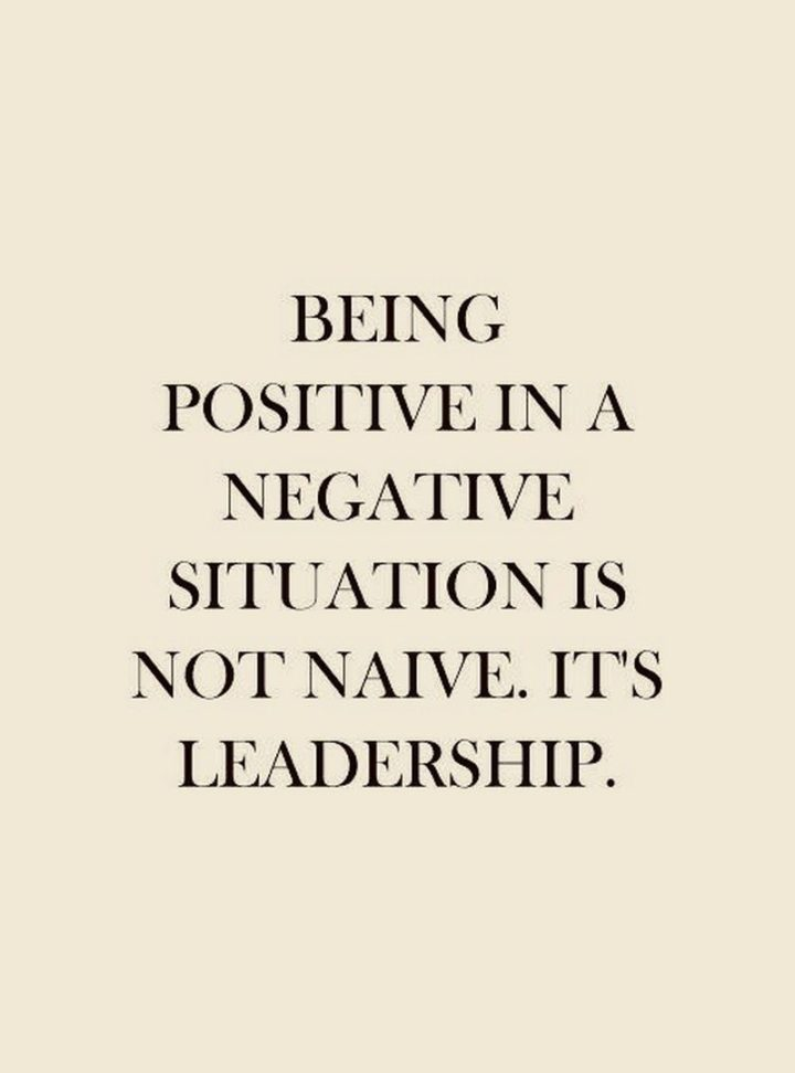 "59 Positive Memes - ""Being positive in a negative situation is not naive. It's leadership."""