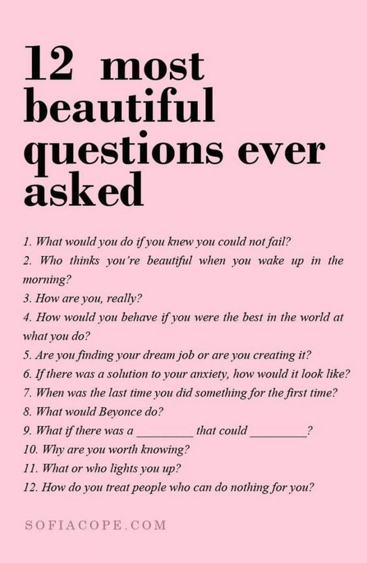 "59 Positive Memes - ""12 most beautiful questions ever asked: 1) What would you do if you knew you could not fail? 2) Who thinks you're beautiful when you wake up in the morning? 3) How are you, really? 4) How would you behave if you were the best in the world at what you do? 5) Are you finding your dream job or are you creating it? 6) If there was a solution to your anxiety, how would it look like? 7) When was the last time you did something for the first time? 8) What would Beyonce do? 9) What if there was a [blank] that could [blank]? 10) Why are you worth knowing? 11) What or who lights you up? 12) How do you treat people who can do nothing for you?"""
