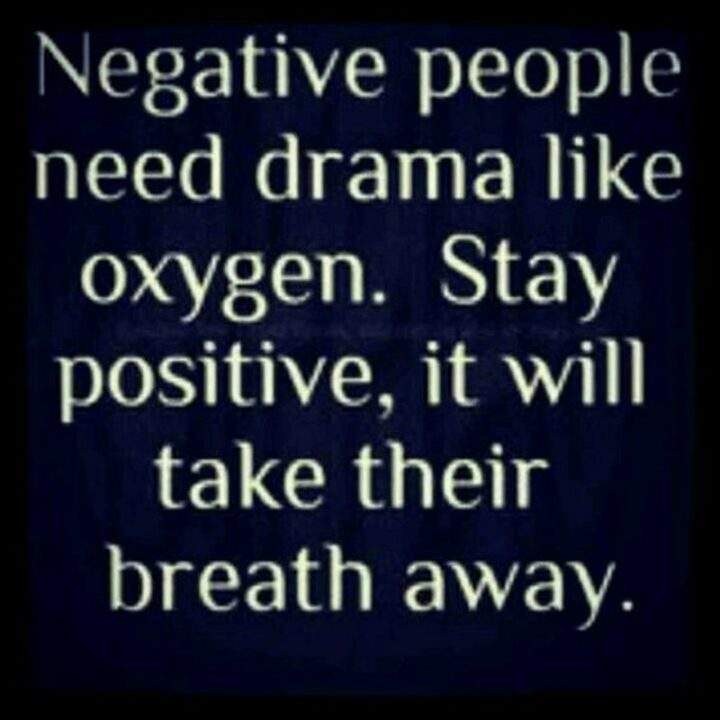 "59 Positive Memes - ""Negative people need drama like oxygen. Stay positive, it will take their breath away."""