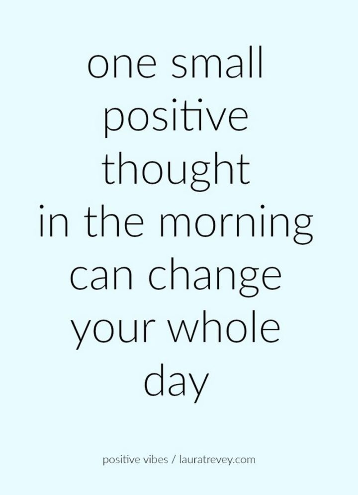 "59 Positive Memes - ""One small positive thought in the morning can change your whole day."""