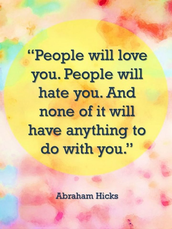 "59 Positive Memes - ""People will love you. People will hate you. And none of it will have anything to do with you."" - Abraham Hicks"