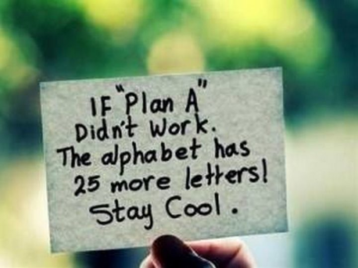 "59 Positive Memes - ""If 'Plan A' didn't work. The alphabet has 25 more letters! Stay cool."""