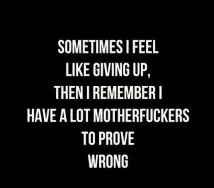 "59 Positive Memes - ""Sometimes I feel like giving up, then I remember I have a lot of [censored] to prove wrong."""