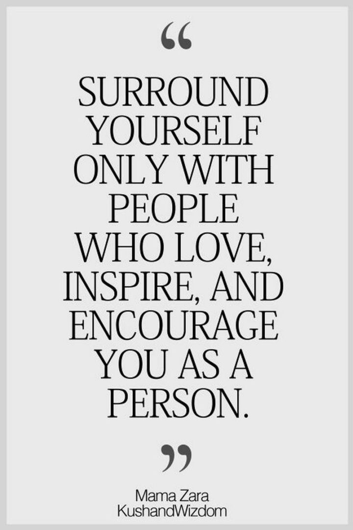 "59 Positive Memes - ""Surround yourself only with people who love, inspire, and encourage you as a person."" - Mama Zara"