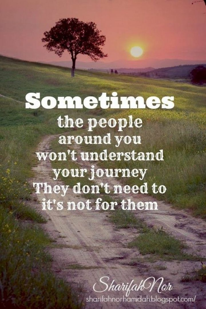 "59 Positive Memes - ""Sometimes the people around you won't understand your journey. They don't need to, it's not for them."""