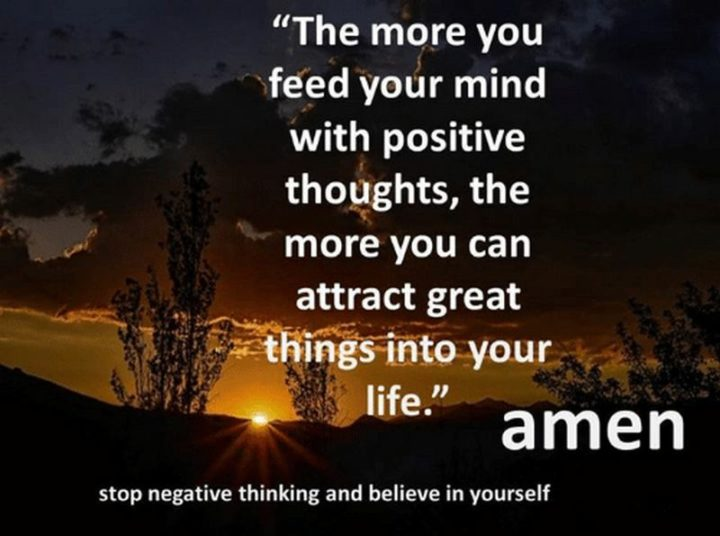"59 Positive Memes - ""The more you feed your mind with positive thoughts, the more you can attract great things into your life. Amen. Stop negative thinking and believe in yourself."""