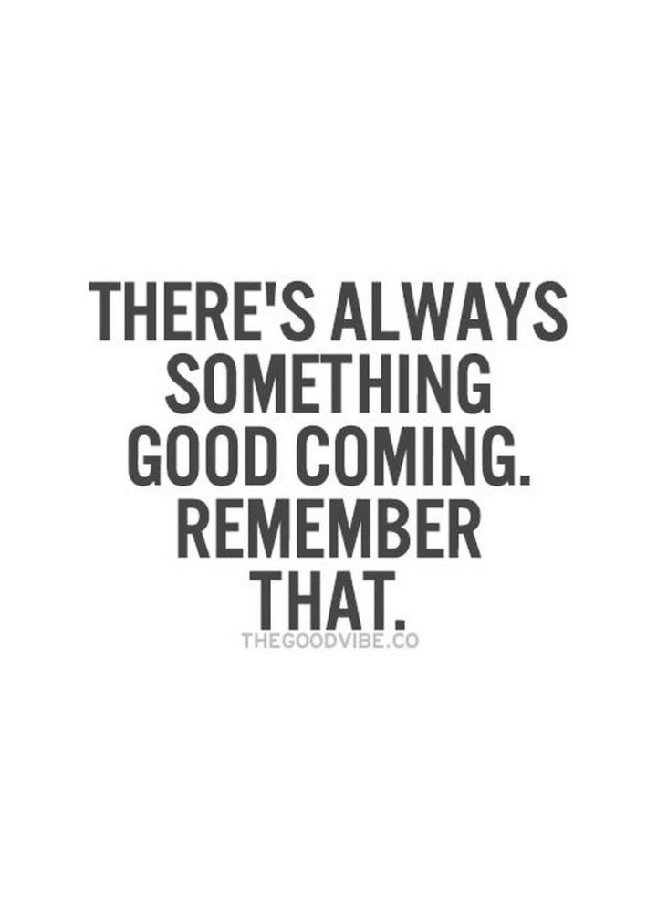 "59 Positive Memes - ""There's always something good coming. Remember that."""