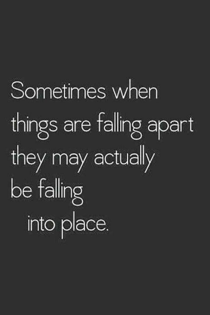 "59 Positive Memes - ""Sometimes when things are falling apart they may actually be falling into place."""