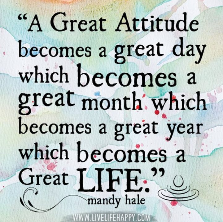 "75 Short Quotes - ""A great attitude becomes a great day which becomes a great month which becomes a great year which becomes a great life."" - Mandy Hale"