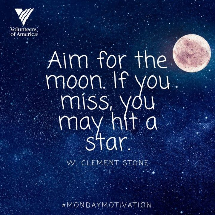 "75 Short Quotes - ""Aim for the moon. If you miss, you may hit a star."" - W. Clement Stone"