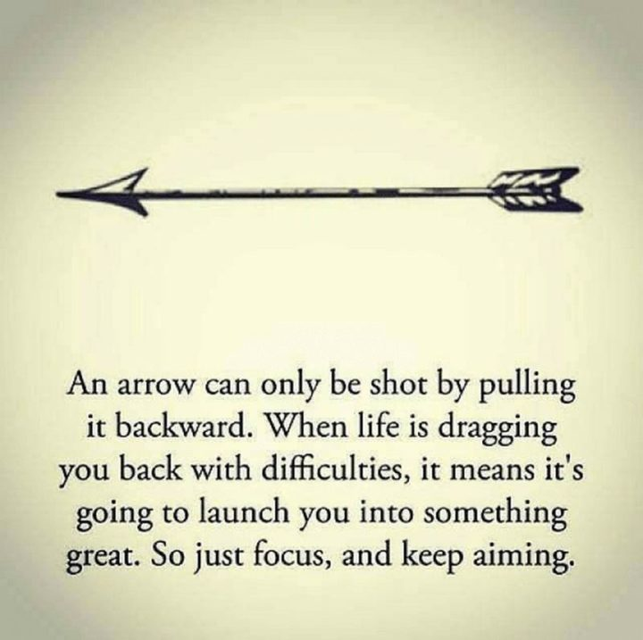 "75 Short Quotes - ""An arrow can only be shot by pulling it backward. When life is dragging you back with difficulties, it means it's going to launch you into something great. So just focus, and keep aiming."" - Unknown"
