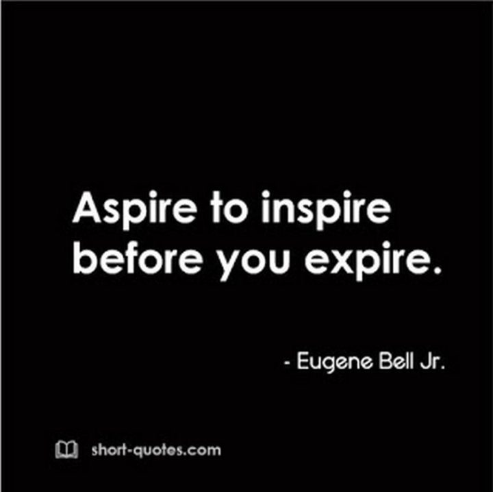 "75 Short Quotes - ""Aspire to inspire before we expire."" - Unknown"