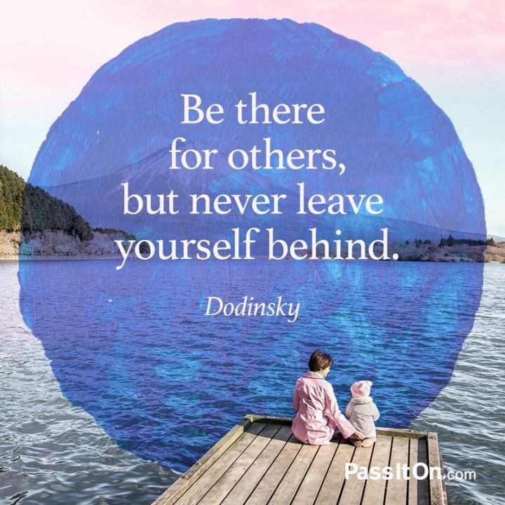 "75 Short Quotes - ""Be there for others, but never leave yourself behind."" - Dodinsky"